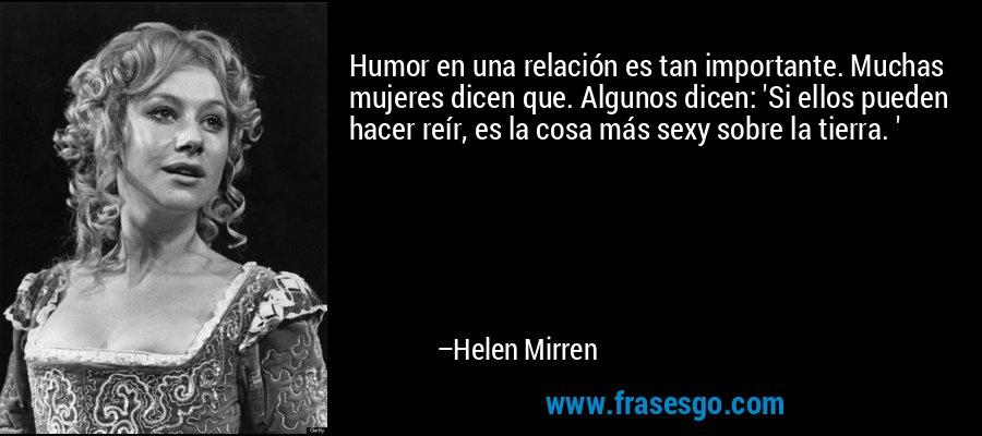 Humor en una relación es tan importante. Muchas mujeres dicen que. Algunos dicen: 'Si ellos pueden hacer reír, es la cosa más sexy sobre la tierra. ' – Helen Mirren