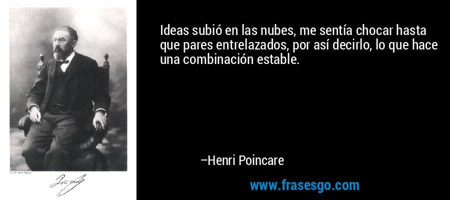 Ideas subió en las nubes, me sentía chocar hasta que pares entrelazados, por así decirlo, lo que hace una combinación estable. – Henri Poincare