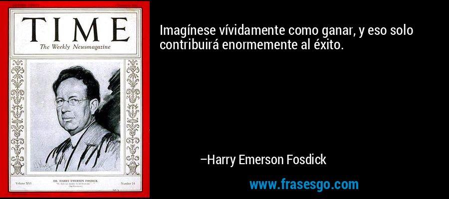 Imagínese vívidamente como ganar, y eso solo contribuirá enormemente al éxito. – Harry Emerson Fosdick