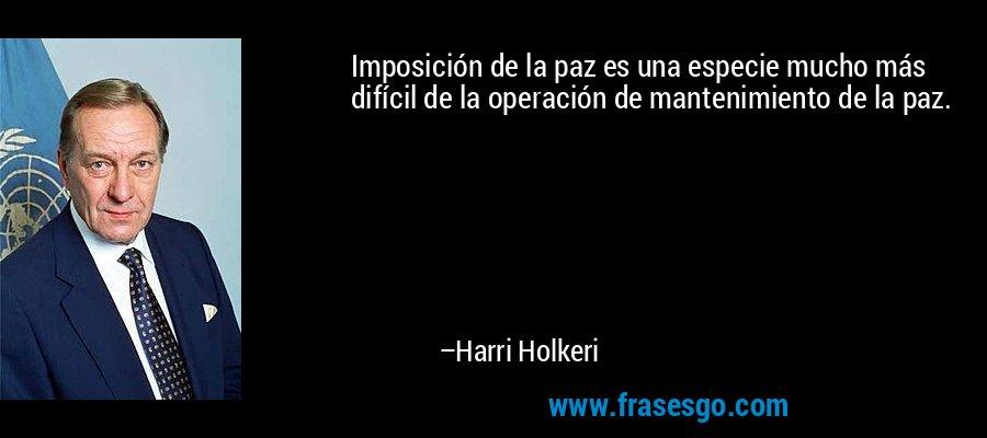 Imposición de la paz es una especie mucho más difícil de la operación de mantenimiento de la paz. – Harri Holkeri