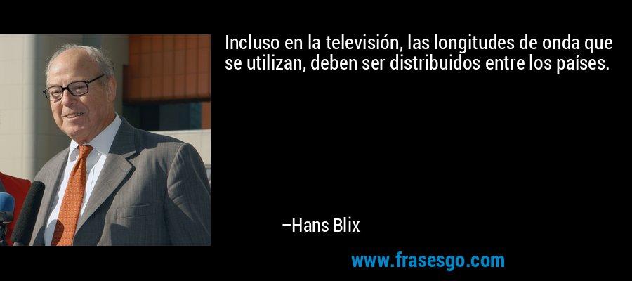 Incluso en la televisión, las longitudes de onda que se utilizan, deben ser distribuidos entre los países. – Hans Blix