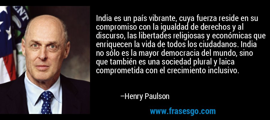 India es un país vibrante, cuya fuerza reside en su compromiso con la igualdad de derechos y al discurso, las libertades religiosas y económicas que enriquecen la vida de todos los ciudadanos. India no sólo es la mayor democracia del mundo, sino que también es una sociedad plural y laica comprometida con el crecimiento inclusivo. – Henry Paulson