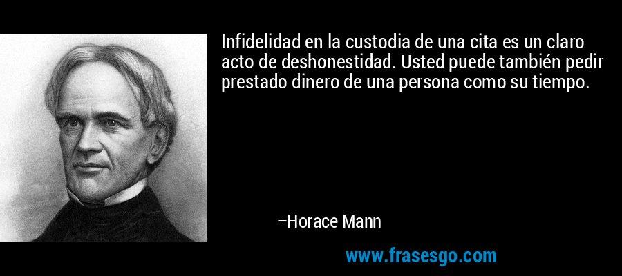 Infidelidad en la custodia de una cita es un claro acto de deshonestidad. Usted puede también pedir prestado dinero de una persona como su tiempo. – Horace Mann