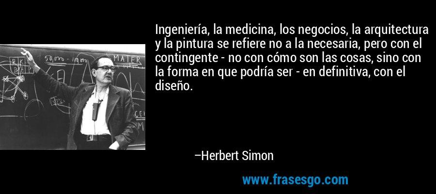 Ingeniería, la medicina, los negocios, la arquitectura y la pintura se refiere no a la necesaria, pero con el contingente - no con cómo son las cosas, sino con la forma en que podría ser - en definitiva, con el diseño. – Herbert Simon