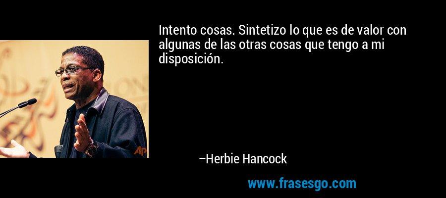 Intento cosas. Sintetizo lo que es de valor con algunas de las otras cosas que tengo a mi disposición. – Herbie Hancock