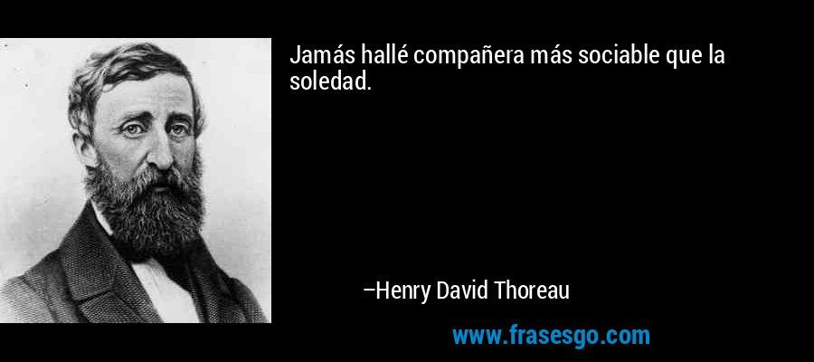 Jamás hallé compañera más sociable que la soledad. – Henry David Thoreau
