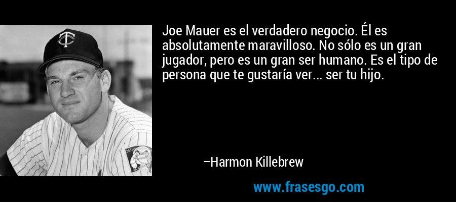 Joe Mauer es el verdadero negocio. Él es absolutamente maravilloso. No sólo es un gran jugador, pero es un gran ser humano. Es el tipo de persona que te gustaría ver... ser tu hijo. – Harmon Killebrew