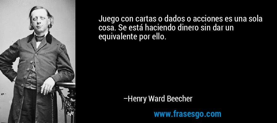 Juego con cartas o dados o acciones es una sola cosa. Se está haciendo dinero sin dar un equivalente por ello. – Henry Ward Beecher