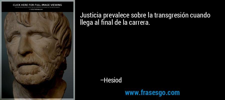 Justicia prevalece sobre la transgresión cuando llega al final de la carrera. – Hesiod