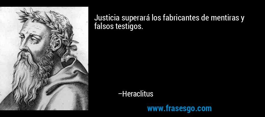Justicia superará los fabricantes de mentiras y falsos testigos. – Heraclitus