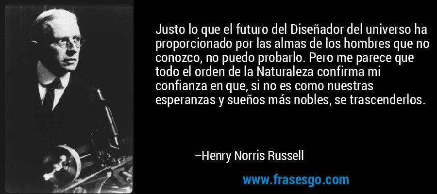 Justo lo que el futuro del Diseñador del universo ha proporcionado por las almas de los hombres que no conozco, no puedo probarlo. Pero me parece que todo el orden de la Naturaleza confirma mi confianza en que, si no es como nuestras esperanzas y sueños más nobles, se trascenderlos. – Henry Norris Russell