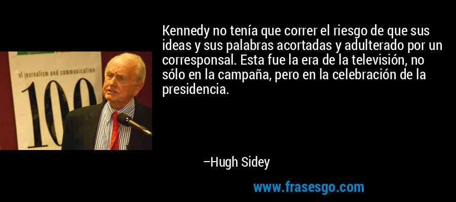 Kennedy no tenía que correr el riesgo de que sus ideas y sus palabras acortadas y adulterado por un corresponsal. Esta fue la era de la televisión, no sólo en la campaña, pero en la celebración de la presidencia. – Hugh Sidey
