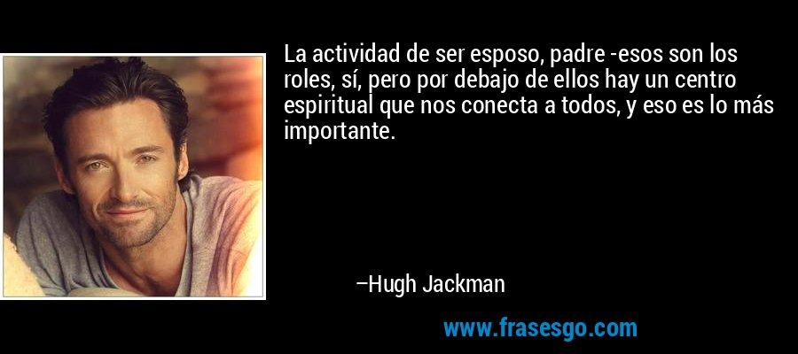 La actividad de ser esposo, padre -esos son los roles, sí, pero por debajo de ellos hay un centro espiritual que nos conecta a todos, y eso es lo más importante. – Hugh Jackman