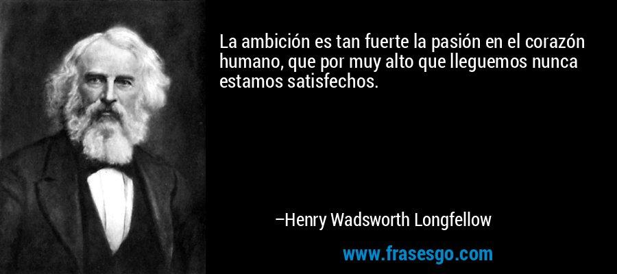 La ambición es tan fuerte la pasión en el corazón humano, que por muy alto que lleguemos nunca estamos satisfechos. – Henry Wadsworth Longfellow