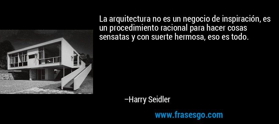 La arquitectura no es un negocio de inspiración, es un procedimiento racional para hacer cosas sensatas y con suerte hermosa, eso es todo. – Harry Seidler