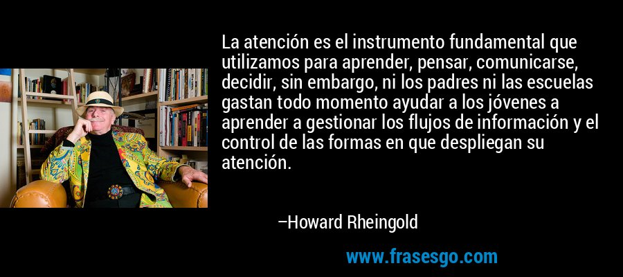 La atención es el instrumento fundamental que utilizamos para aprender, pensar, comunicarse, decidir, sin embargo, ni los padres ni las escuelas gastan todo momento ayudar a los jóvenes a aprender a gestionar los flujos de información y el control de las formas en que despliegan su atención. – Howard Rheingold
