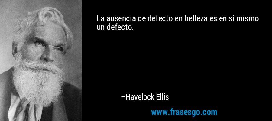 La ausencia de defecto en belleza es en sí mismo un defecto. – Havelock Ellis