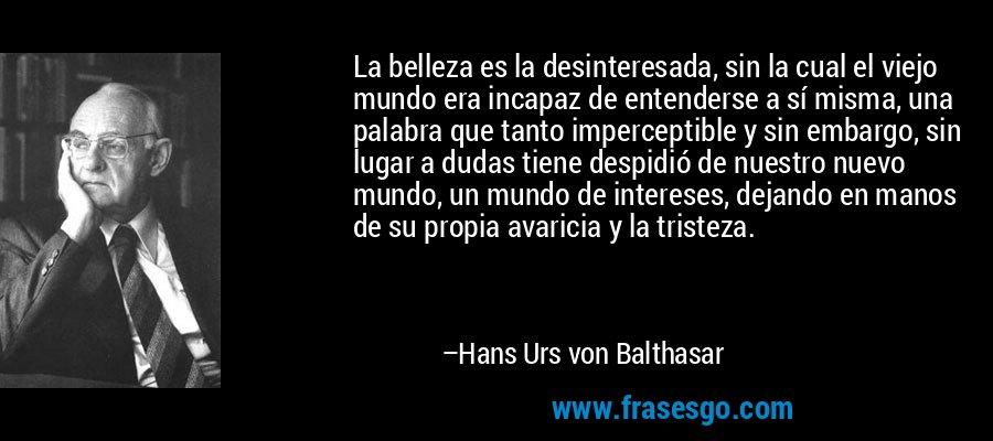 La belleza es la desinteresada, sin la cual el viejo mundo era incapaz de entenderse a sí misma, una palabra que tanto imperceptible y sin embargo, sin lugar a dudas tiene despidió de nuestro nuevo mundo, un mundo de intereses, dejando en manos de su propia avaricia y la tristeza. – Hans Urs von Balthasar