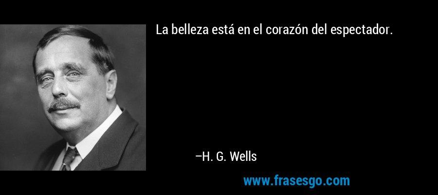 La belleza está en el corazón del espectador. – H. G. Wells