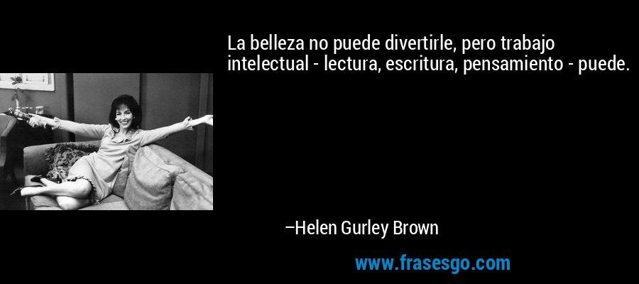 La belleza no puede divertirle, pero trabajo intelectual - lectura, escritura, pensamiento - puede. – Helen Gurley Brown