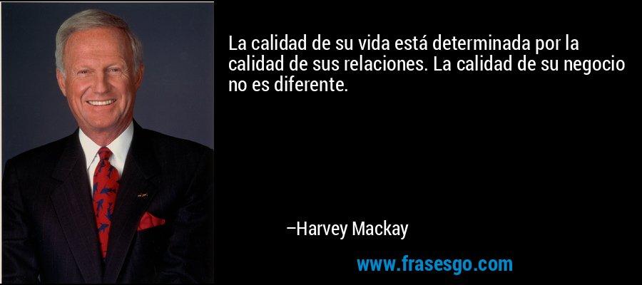 La calidad de su vida está determinada por la calidad de sus relaciones. La calidad de su negocio no es diferente. – Harvey Mackay