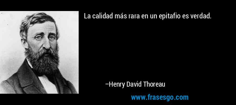 La calidad más rara en un epitafio es verdad. – Henry David Thoreau