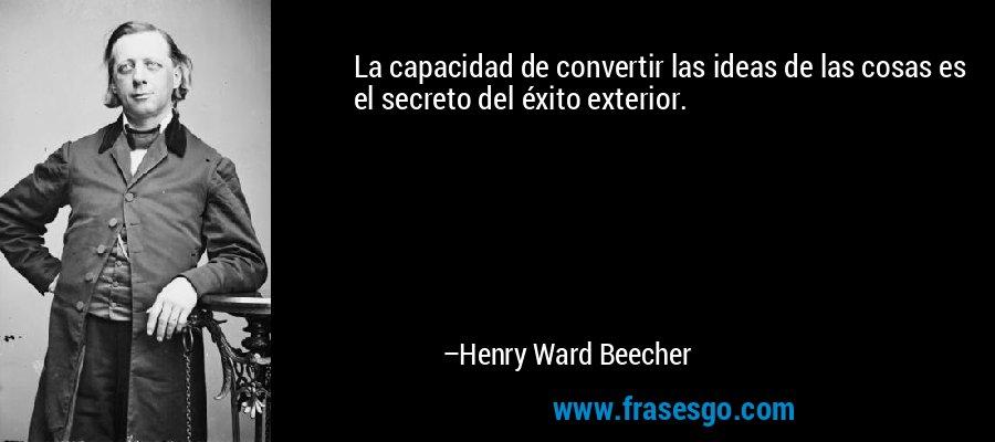 La capacidad de convertir las ideas de las cosas es el secreto del éxito exterior. – Henry Ward Beecher