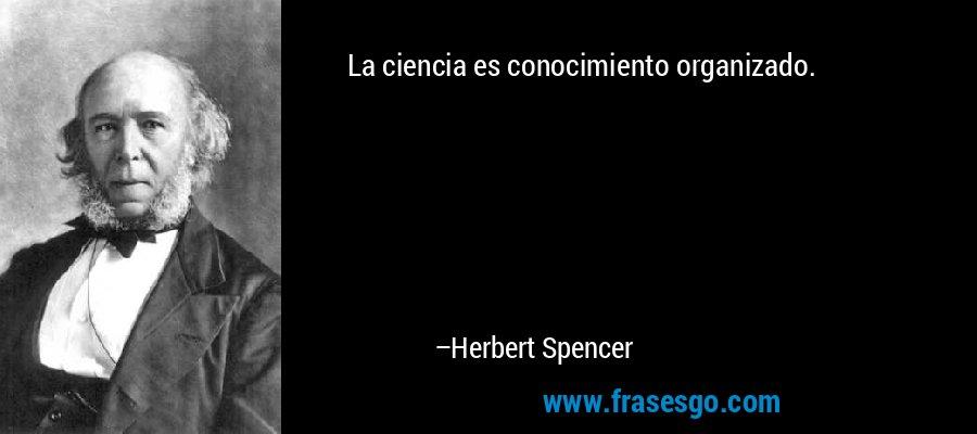 La ciencia es conocimiento organizado. – Herbert Spencer