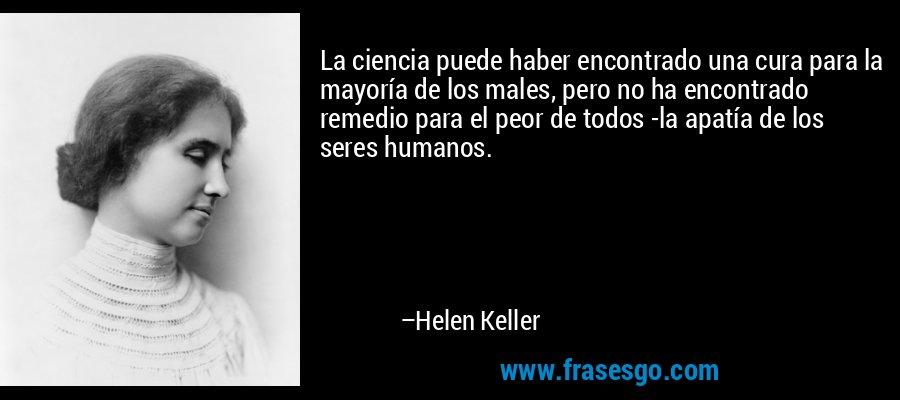 La ciencia puede haber encontrado una cura para la mayoría de los males, pero no ha encontrado remedio para el peor de todos -la apatía de los seres humanos. – Helen Keller
