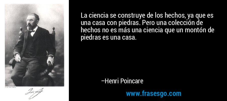 La ciencia se construye de los hechos, ya que es una casa con piedras. Pero una colección de hechos no es más una ciencia que un montón de piedras es una casa. – Henri Poincare