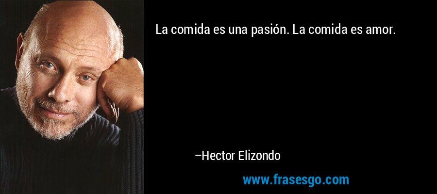 La comida es una pasión. La comida es amor. – Hector Elizondo