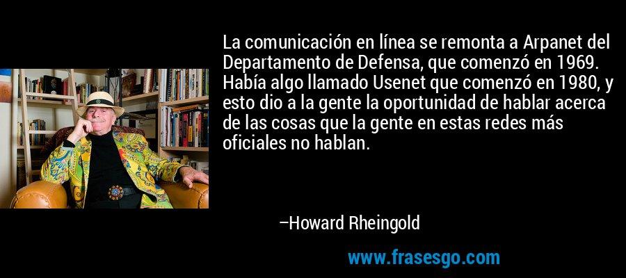 La comunicación en línea se remonta a Arpanet del Departamento de Defensa, que comenzó en 1969. Había algo llamado Usenet que comenzó en 1980, y esto dio a la gente la oportunidad de hablar acerca de las cosas que la gente en estas redes más oficiales no hablan. – Howard Rheingold
