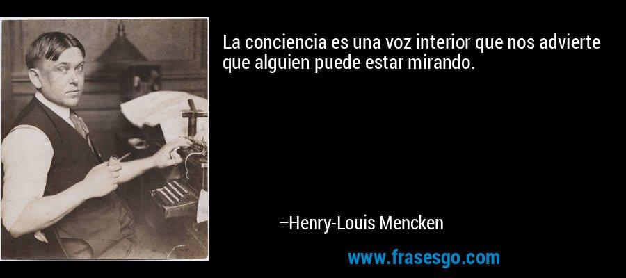 La conciencia es una voz interior que nos advierte que alguien puede estar mirando. – Henry-Louis Mencken