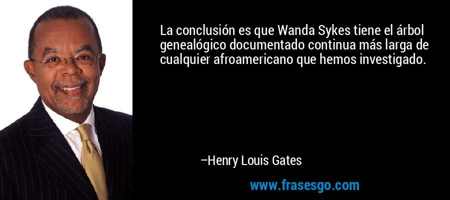 La conclusión es que Wanda Sykes tiene el árbol genealógico documentado continua más larga de cualquier afroamericano que hemos investigado. – Henry Louis Gates