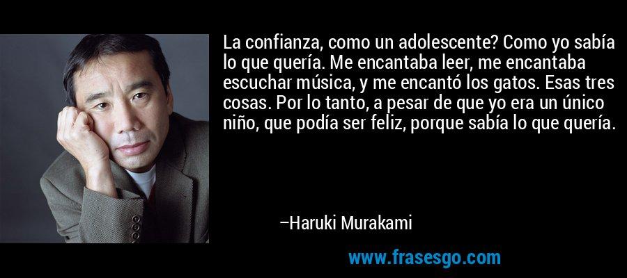 La confianza, como un adolescente? Como yo sabía lo que quería. Me encantaba leer, me encantaba escuchar música, y me encantó los gatos. Esas tres cosas. Por lo tanto, a pesar de que yo era un único niño, que podía ser feliz, porque sabía lo que quería. – Haruki Murakami