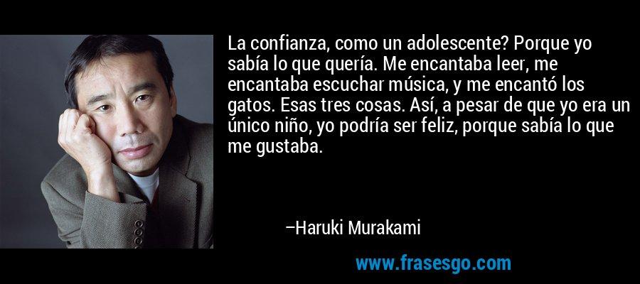 La confianza, como un adolescente? Porque yo sabía lo que quería. Me encantaba leer, me encantaba escuchar música, y me encantó los gatos. Esas tres cosas. Así, a pesar de que yo era un único niño, yo podría ser feliz, porque sabía lo que me gustaba. – Haruki Murakami