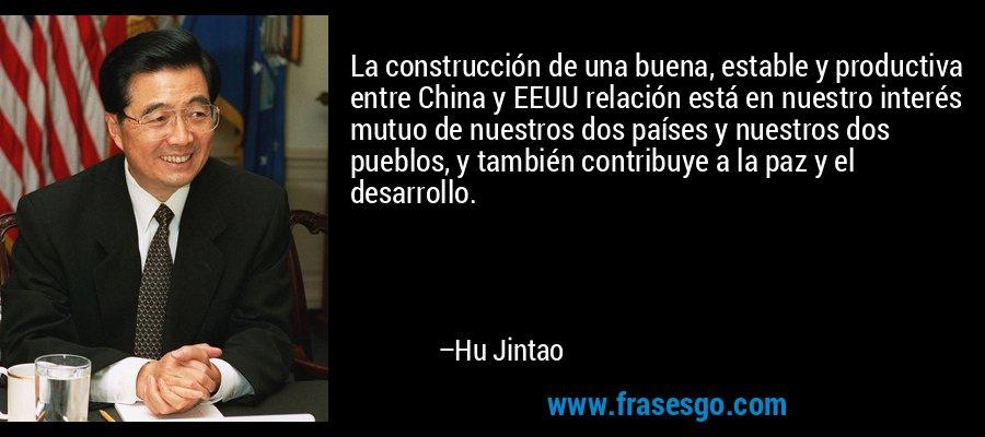 La construcción de una buena, estable y productiva entre China y EEUU relación está en nuestro interés mutuo de nuestros dos países y nuestros dos pueblos, y también contribuye a la paz y el desarrollo. – Hu Jintao