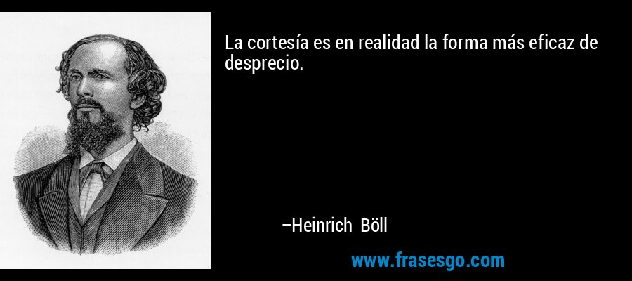 La cortesía es en realidad la forma más eficaz de desprecio. – Heinrich Böll