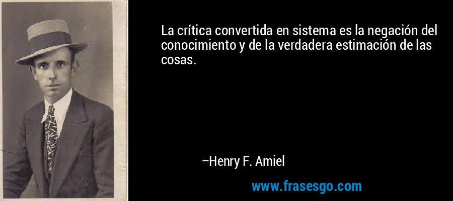 La crítica convertida en sistema es la negación del conocimiento y de la verdadera estimación de las cosas. – Henry F. Amiel