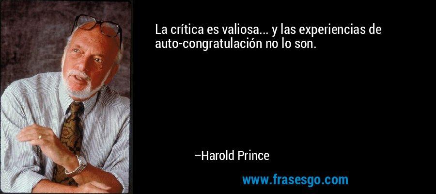 La crítica es valiosa... y las experiencias de auto-congratulación no lo son. – Harold Prince