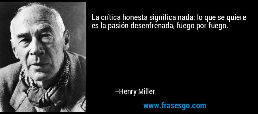 La crítica honesta significa nada: lo que se quiere es la pasión desenfrenada, fuego por fuego. – Henry Miller
