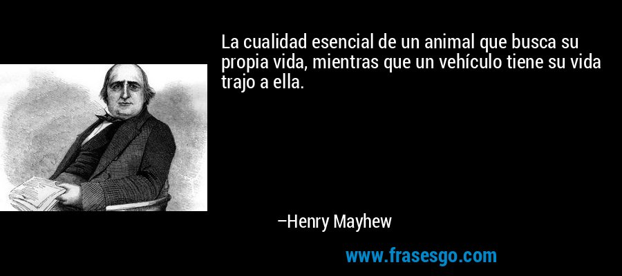 La cualidad esencial de un animal que busca su propia vida, mientras que un vehículo tiene su vida trajo a ella. – Henry Mayhew
