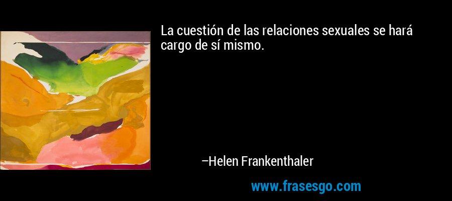 La cuestión de las relaciones sexuales se hará cargo de sí mismo. – Helen Frankenthaler