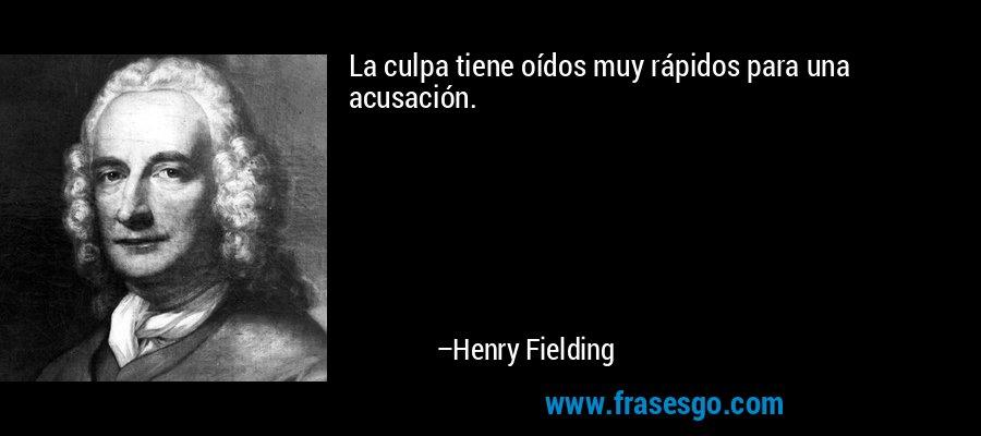 La culpa tiene oídos muy rápidos para una acusación. – Henry Fielding