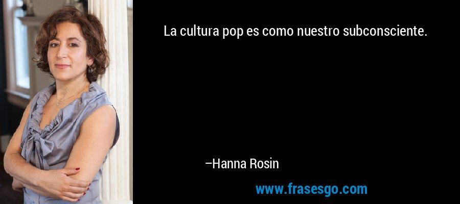 La cultura pop es como nuestro subconsciente. – Hanna Rosin