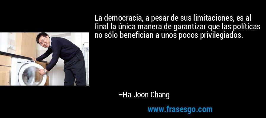 La democracia, a pesar de sus limitaciones, es al final la única manera de garantizar que las políticas no sólo benefician a unos pocos privilegiados. – Ha-Joon Chang