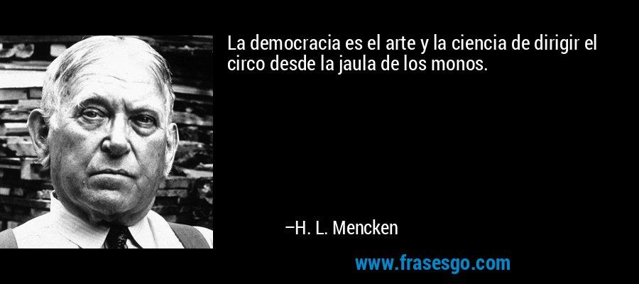 La democracia es el arte y la ciencia de dirigir el circo desde la jaula de los monos. – H. L. Mencken