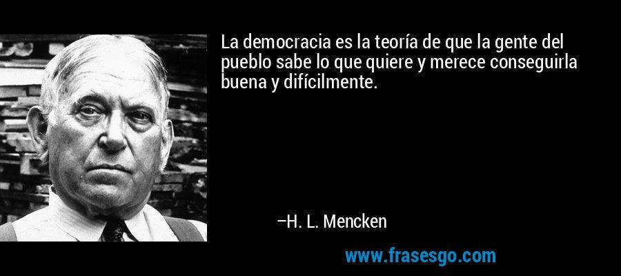 La democracia es la teoría de que la gente del pueblo sabe lo que quiere y merece conseguirla buena y difícilmente. – H. L. Mencken
