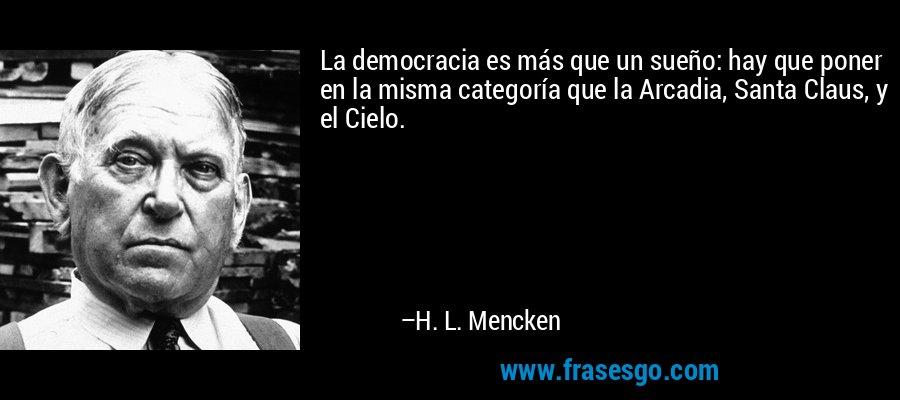 La democracia es más que un sueño: hay que poner en la misma categoría que la Arcadia, Santa Claus, y el Cielo. – H. L. Mencken