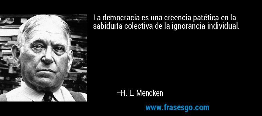 La democracia es una creencia patética en la sabiduría colectiva de la ignorancia individual. – H. L. Mencken